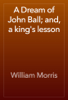 William Morris - A Dream of John Ball; and, a king's lesson artwork