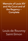 Memoirs of Louis XIV and His Court and of the Regency — Complete