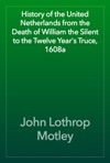 History Of The United Netherlands From The Death Of William The Silent To The Twelve Years Truce 1608a