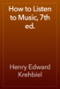 Henry Edward Krehbiel - How to Listen to Music, 7th ed. artwork