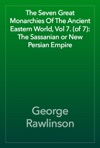 The Seven Great Monarchies Of The Ancient Eastern World Vol 7 Of 7 The Sassanian Or New Persian Empire