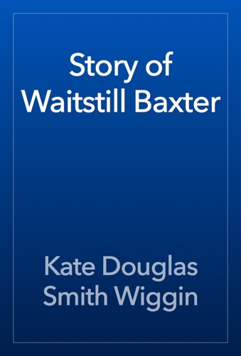Kate Douglas Smith Wiggin - Story of Waitstill Baxter