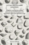 Cutting And Polishing Gemstones - A Collection Of Historical Articles On The Methods And Equipment Used For Working Gems