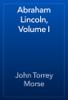 John Torrey Morse - Abraham Lincoln, Volume I artwork