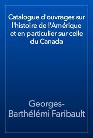 Catalogue D Ouvrages Sur L Histoire De L Am Rique Et En Particulier Sur Celle Du Canada