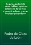Segunda Parte De La Crnica Del Per Que Trata Del Seorio De Los Incas Yupanquis Y De Sus Grandes Hechos Y Gobernacion