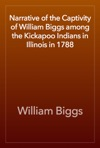 Narrative Of The Captivity Of William Biggs Among The Kickapoo Indians In Illinois In 1788