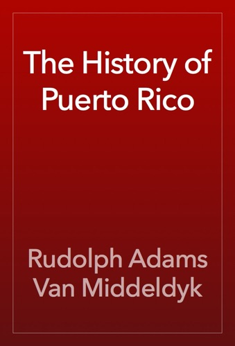 The History of Puerto Rico - Rudolph Adams Van Middeldyk - Rudolph Adams Van Middeldyk