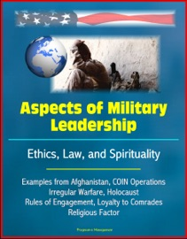 ASPECTS OF MILITARY LEADERSHIP: ETHICS, LAW, AND SPIRITUALITY, EXAMPLES FROM AFGHANISTAN, COIN OPERATIONS, IRREGULAR WARFARE, HOLOCAUST, RULES OF ENGAGEMENT, LOYALTY TO COMRADES, RELIGIOUS FACTOR
