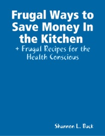 FRUGAL WAYS TO SAVE MONEY IN THE KITCHEN + FRUGAL RECIPES FOR THE HEALTH CONSCIOUS