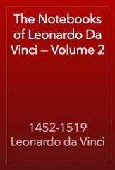 The Notebooks of Leonardo Da Vinci — Volume 2