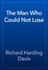 Richard Harding Davis - The Man Who Could Not Lose artwork
