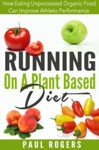 Running On A Plant Based Diet How Eating Unprocessed Organic Food Can Improve Athletic Performance