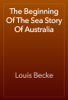 Louis Becke - The Beginning Of The Sea Story Of Australia artwork