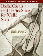 Bach, Casals & The Six Suites For 'Cello Solo: Volume One