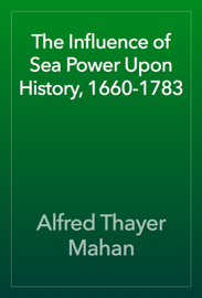 The Influence of Sea Power Upon History, 1660-1783 book
