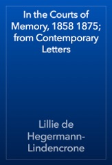 In the Courts of Memory, 1858 1875; from Contemporary Letters