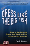 Dress Like The Big Fish How To Achieve The Image You Want And The Success You Deserve