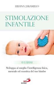 Stimolazione infantile. Sviluppa al meglio l'intelligenza fisica, mentale ed emotiva del tuo bimbo (0 - 3 anni) Book Cover