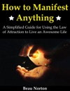 How To Manifest Anything A Simplified Guide For Using The Law Of Attraction To Live An Awesome Life