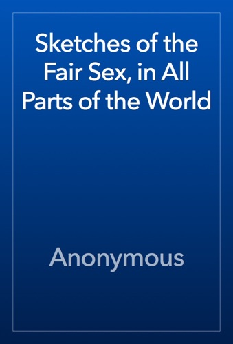 Anonymous - Sketches of the Fair Sex, in All Parts of the World