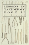 Lessons In Taxidermy - A Comprehensive Treatise On Collecting And Preserving All Subjects Of Natural History - Book II