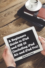 A Beginners Guide to iPad and iOS 10 - Scott La Counte