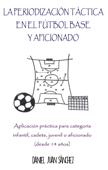 La Periodización Táctica en el Fútbol Base y Aficionado - Aplicación práctica para categoría infantil, cadete, juvenil o aficionado (desde 14 años)