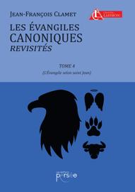 Les Évangiles canoniques revisités - Tome 4 : Évangile selon Saint-Jean