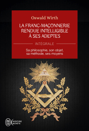 La Franc-maçonnerie rendue intelligible à ses adeptes (L'Intégrale)