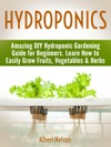 Hydroponics Amazing DIY Hydroponic Gardening Guide For Beginners Learn How To Easily Grow Fruits Vegetables  Herbs