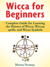 Wicca for Beginners : Complete Guide for Learning the History of Wicca, Wiccan spells, and Wicca Symbols