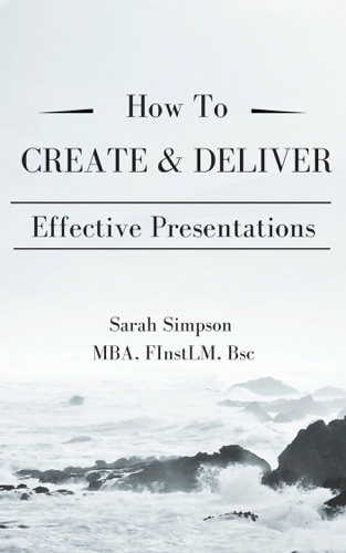 Sarah Simpson - How to Create & Deliver Effective Presentations: Pocketbook