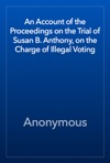An Account Of The Proceedings On The Trial Of Susan B Anthony On The Charge Of Illegal Voting