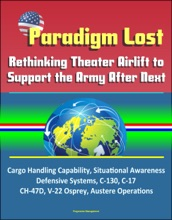 Paradigm Lost: Rethinking Theater Airlift to Support the Army After Next - Cargo Handling Capability, Situational Awareness, Defensive Systems, C-130, C-17, CH-47D, V-22 Osprey, Austere Operations