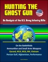 Hunting The Ghost Gun An Analysis Of The US Army Infantry Rifle - On The Battlefields Ammunition And Small Arms Weapons Garand M14 M16 M4 Vietnam Persian Gulf Afghanistan Performance