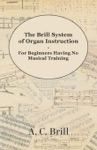 The Brill System Of Organ Instruction - For Beginners Having No Musical Training - With Registrations For The Hammond Organ Pipe Organ And Directions For The Use Of The Hammond Solovox