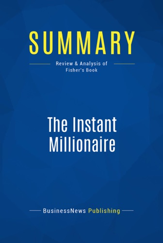 BusinessNews Publishing - Summary: The Instant Millionaire