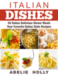 Italian Dishes: 50 Italian Delicious Dinner Meals Your Favorite Italian Style Recipes