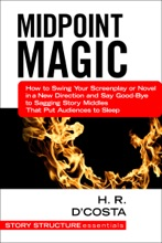 Midpoint Magic: How To Swing Your Screenplay Or Novel In A New Direction And Say Good-Bye To Sagging Story Middles That Put Audiences To Sleep