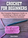 Crochet For Beginners The Complete Beginners Guide On Crocheting 5 Quick And Easy Crochet Patterns Included