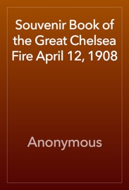 SOUVENIR BOOK OF THE GREAT CHELSEA FIRE APRIL 12, 1908