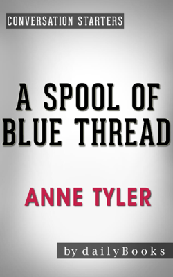 A Spool of Blue Thread: A Novel by Anne Tyler  Conversation Starters - Daily Books book