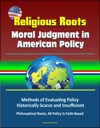 Religious Roots Moral Judgment In American Policy - Methods Of Evaluating Policy Historically Scarce And Insufficient Philosophical Roots All Policy Is Faith-Based