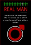 Real Man How You Can Become A Man Who You Should Be To Attract Women To Yourself And Achieve Success