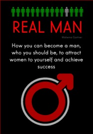 REAL MAN: HOW YOU CAN BECOME A MAN, WHO YOU SHOULD BE, TO ATTRACT WOMEN TO YOURSELF AND ACHIEVE SUCCESS