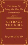 Attract The Girl The Guide For Being The Man She Desperately Craves