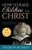 Andrew Murray - How to Raise Children for Christ (Updated Edition) artwork