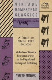 A GUIDE TO RIDING WITH HOUNDS - A COLLECTION OF HISTORICAL EQUESTRIAN ARTICLES ON THE ETIQUETTE AND TECHNIQUE OF HUNT RIDING