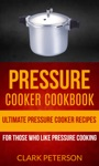 Pressure Cooker Cookbook Ultimate Pressure Cooker Recipes For Those Who Like Pressure Cooking